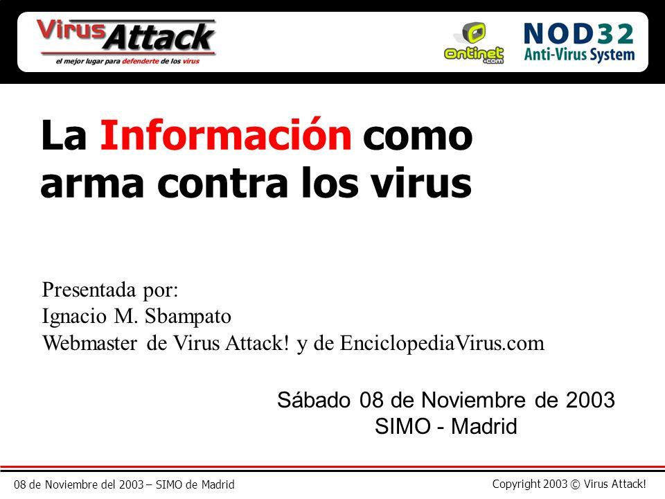 08 de Noviembre del 2003 – SIMO de Madrid Copyright 2003 © Virus Attack! La Información como arma contra los virus Presentada por: Ignacio M. Sbampato