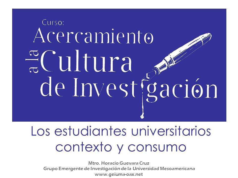 Los estudiantes universitarios contexto y consumo Mtro. Horacio Guevara Cruz Grupo Emergente de Investigación de la Universidad Mesoamericana www.geiu