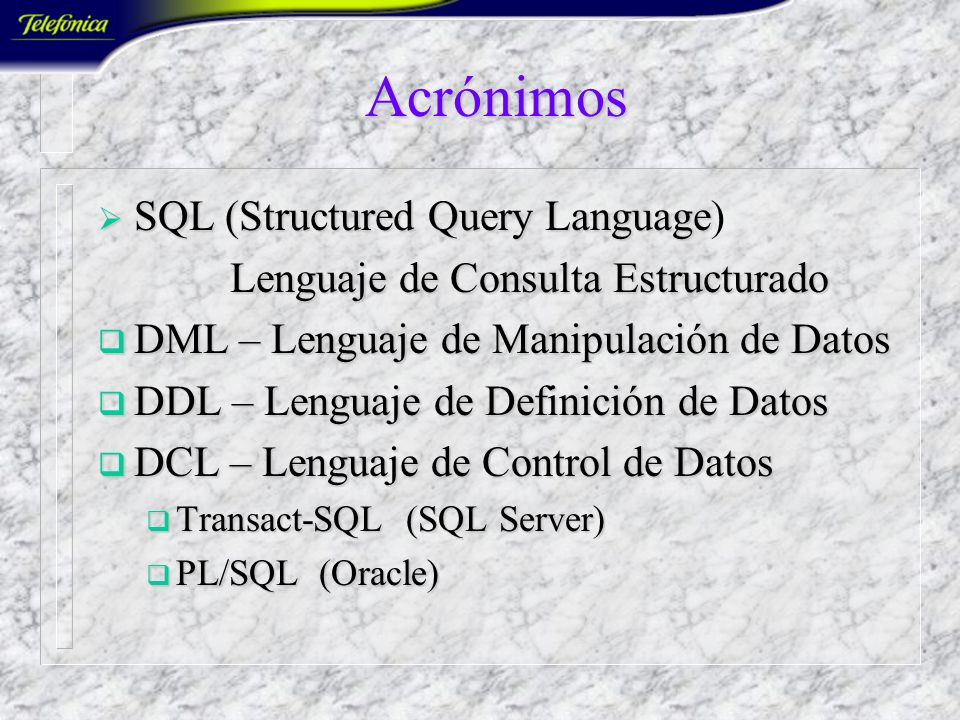 Acrónimos SQL (Structured Query Language SQL (Structured Query Language) Lenguaje de ConsultaEstructurado Lenguaje de Consulta Estructurado DML – Lenguaje de Manipulación de Datos DML – Lenguaje de Manipulación de Datos DDL – Lenguaje de Definición de Datos DDL – Lenguaje de Definición de Datos DCL – Lenguaje de Control de Datos DCL – Lenguaje de Control de Datos Transact-SQL (SQL Server) Transact-SQL (SQL Server) PL/SQL (Oracle) PL/SQL (Oracle)