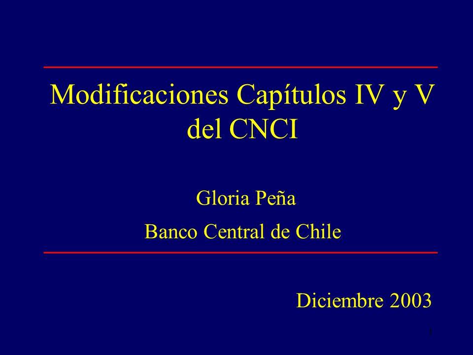 1 Modificaciones Capítulos IV y V del CNCI Gloria Peña Banco Central de Chile Diciembre 2003