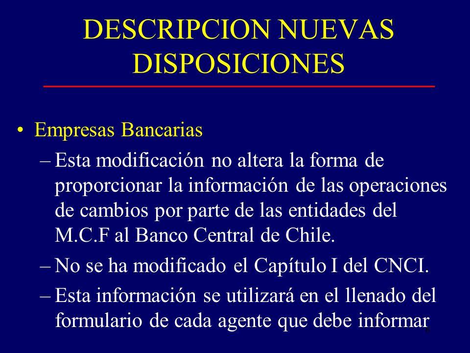6 DESCRIPCION NUEVAS DISPOSICIONES Empresas Bancarias –Esta modificación no altera la forma de proporcionar la información de las operaciones de cambios por parte de las entidades del M.C.F al Banco Central de Chile.