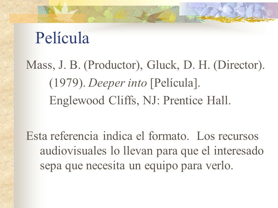 Película Mass, J. B. (Productor), Gluck, D. H. (Director). (1979). Deeper into [Película]. Englewood Cliffs, NJ: Prentice Hall. Esta referencia indica