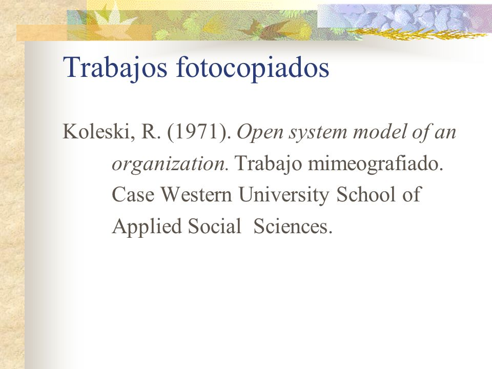 Trabajos fotocopiados Koleski, R. (1971). Open system model of an organization. Trabajo mimeografiado. Case Western University School of Applied Socia