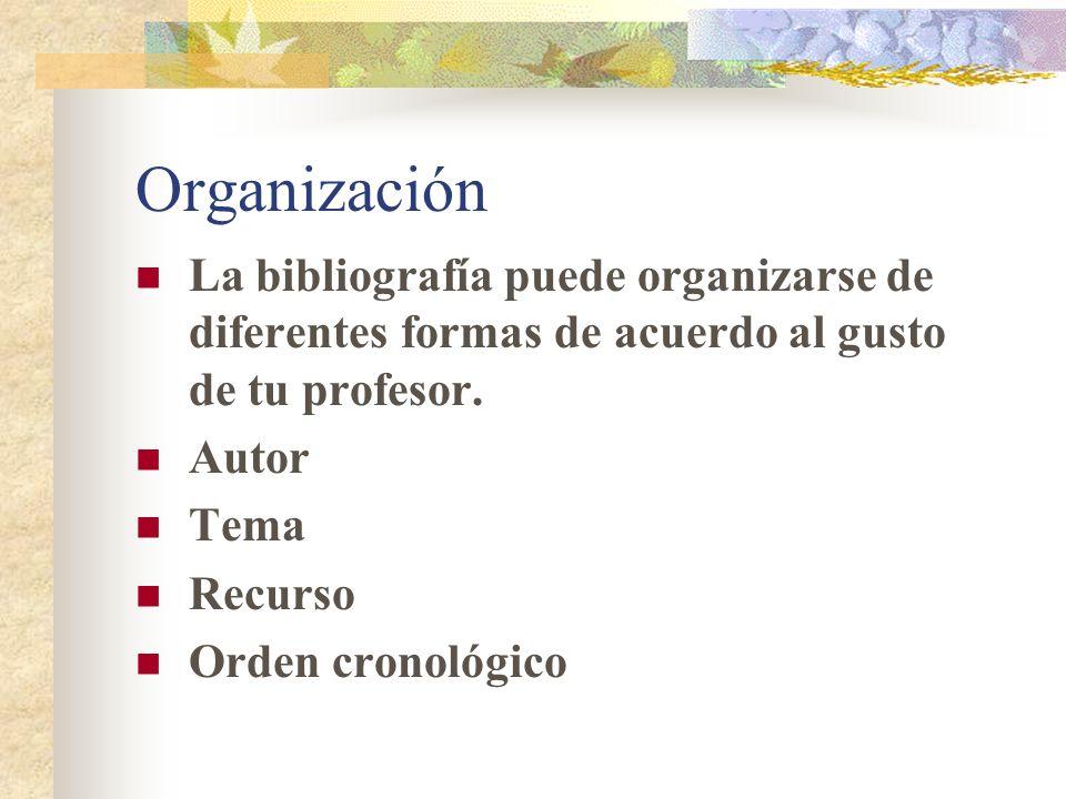 Organización La bibliografía puede organizarse de diferentes formas de acuerdo al gusto de tu profesor. Autor Tema Recurso Orden cronológico