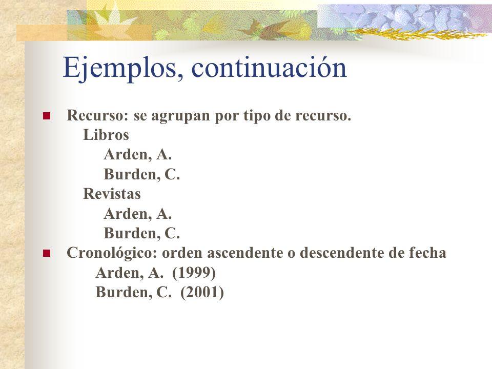 Ejemplos, continuación Recurso: se agrupan por tipo de recurso. Libros Arden, A. Burden, C. Revistas Arden, A. Burden, C. Cronológico: orden ascendent