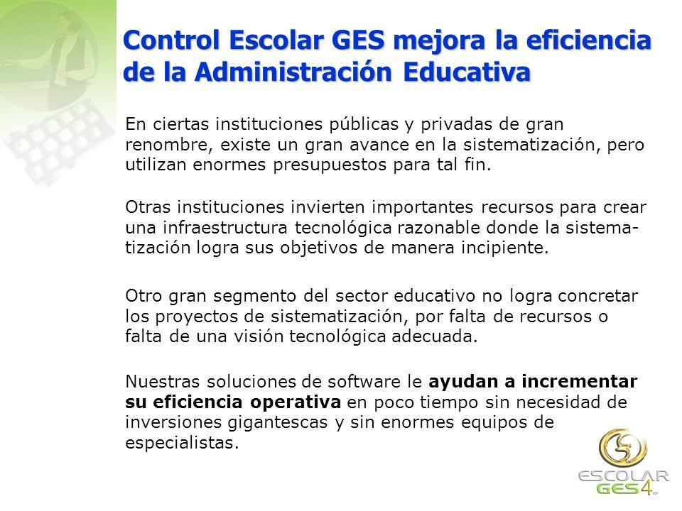 Control Escolar GES mejora la eficiencia de la Administración Educativa En ciertas instituciones públicas y privadas de gran renombre, existe un gran avance en la sistematización, pero utilizan enormes presupuestos para tal fin.