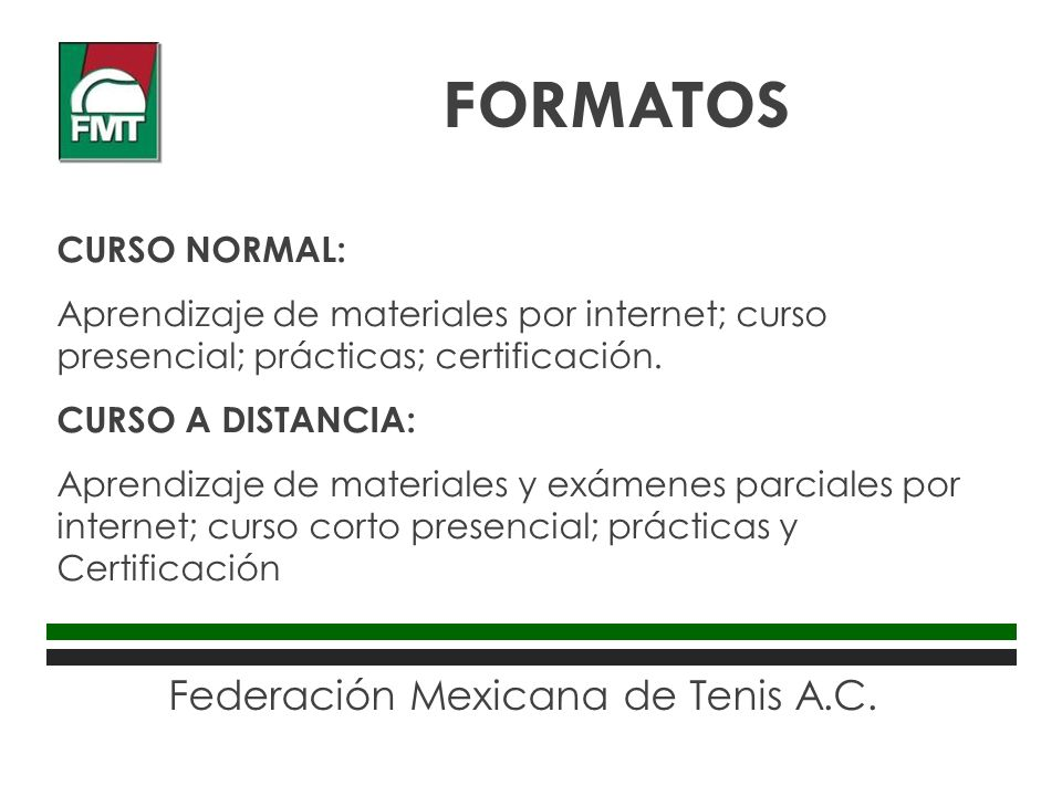 Federación Mexicana de Tenis A.C. CURSO NORMAL: Aprendizaje de materiales por internet; curso presencial; prácticas; certificación. CURSO A DISTANCIA: