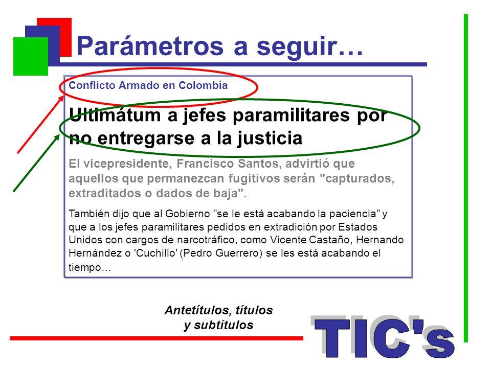 Parámetros a seguir… Antetítulos, títulos y subtítulos Conflicto Armado en Colombia Ultimátum a jefes paramilitares por no entregarse a la justicia El
