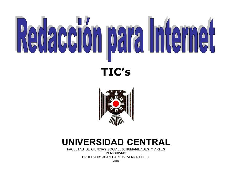 UNIVERSIDAD CENTRAL FACULTAD DE CIENCIAS SOCIALES, HUMANIDADES Y ARTES PERIODISMO PROFESOR: JUAN CARLOS SERNA LÓPEZ 2007 TICs