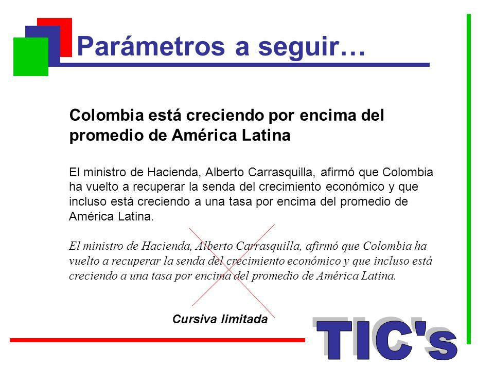 Parámetros a seguir… Cursiva limitada Colombia está creciendo por encima del promedio de América Latina El ministro de Hacienda, Alberto Carrasquilla,
