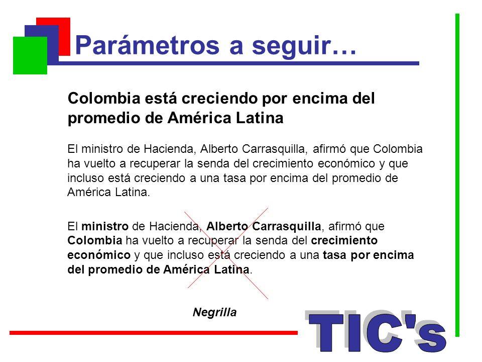 Parámetros a seguir… Negrilla Colombia está creciendo por encima del promedio de América Latina El ministro de Hacienda, Alberto Carrasquilla, afirmó