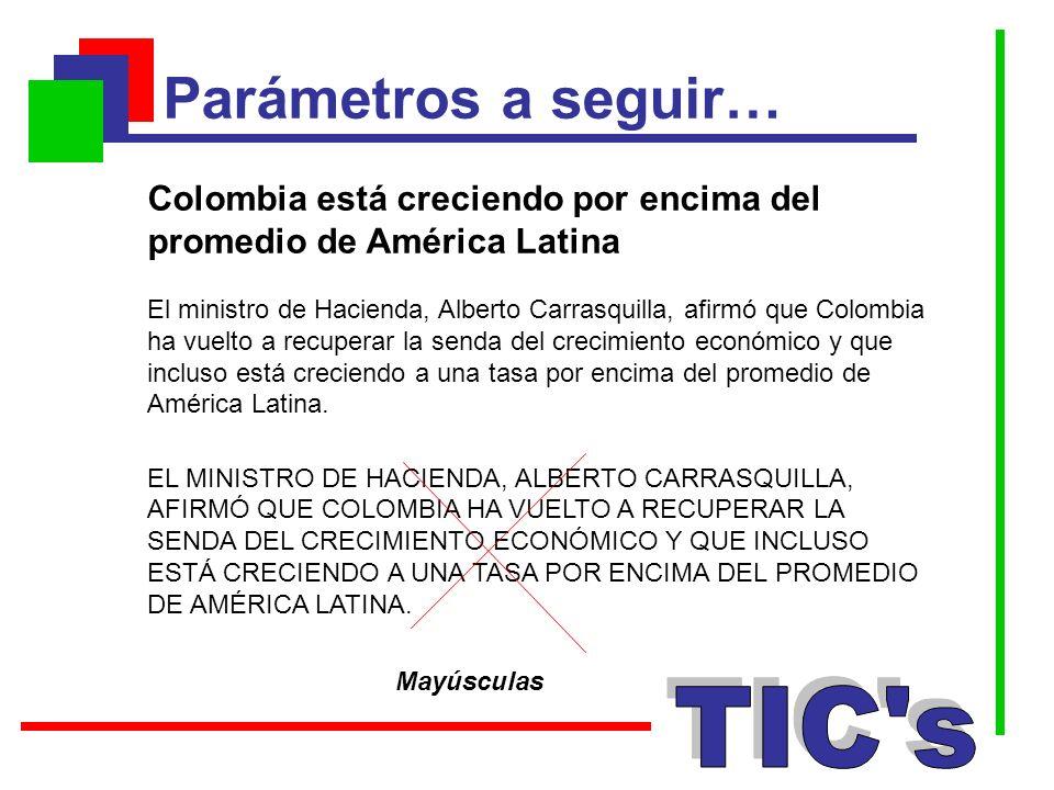 Parámetros a seguir… Mayúsculas Colombia está creciendo por encima del promedio de América Latina El ministro de Hacienda, Alberto Carrasquilla, afirm