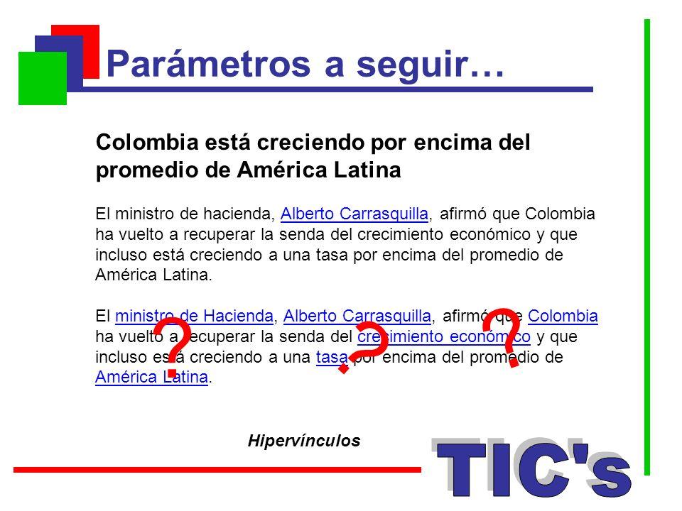 Parámetros a seguir… Hipervínculos Colombia está creciendo por encima del promedio de América Latina El ministro de hacienda, Alberto Carrasquilla, af