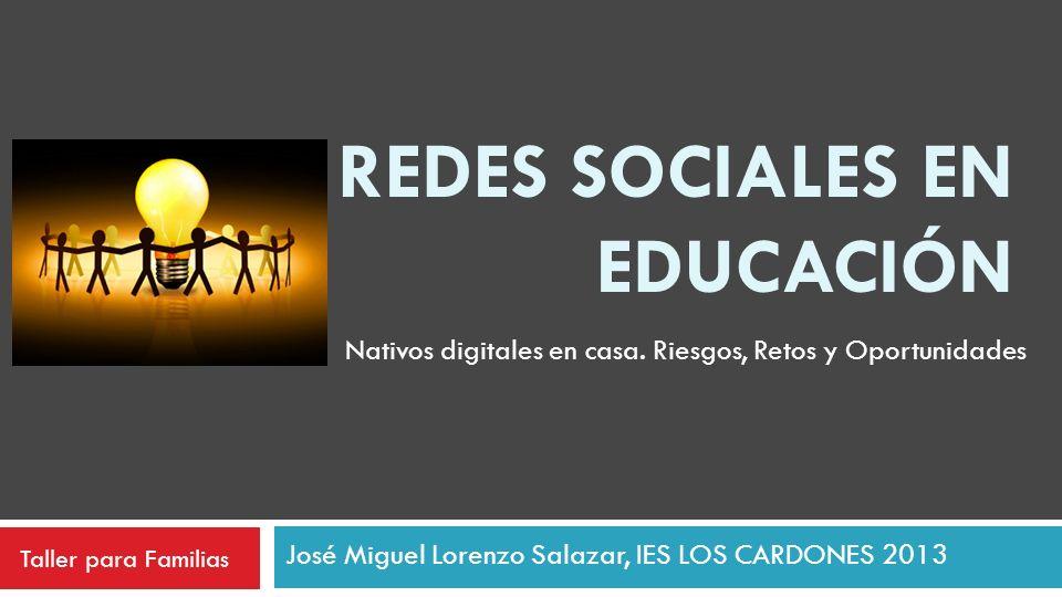 REDES SOCIALES EN EDUCACIÓN José Miguel Lorenzo Salazar, IES LOS CARDONES 2013 Nativos digitales en casa. Riesgos, Retos y Oportunidades Taller para F