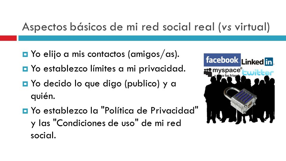 Aspectos básicos de mi red social real (vs virtual) Yo elijo a mis contactos (amigos/as). Yo establezco límites a mi privacidad. Yo decido lo que digo