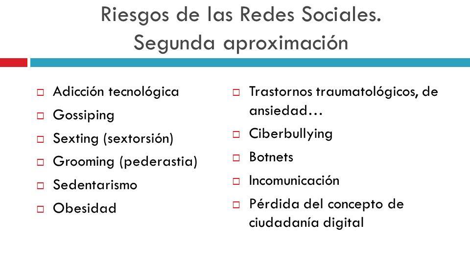 Riesgos de las Redes Sociales. Segunda aproximación Adicción tecnológica Gossiping Sexting (sextorsión) Grooming (pederastia) Sedentarismo Obesidad Tr