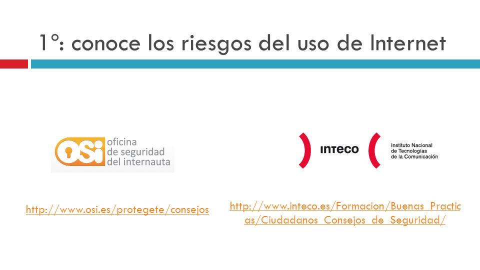 1º: conoce los riesgos del uso de Internet http://www.osi.es/protegete/consejos http://www.inteco.es/Formacion/Buenas_Practic as/Ciudadanos_Consejos_d