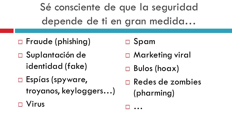 Sé consciente de que la seguridad depende de ti en gran medida… Fraude (phishing) Suplantación de identidad (fake) Espías (spyware, troyanos, keylogge