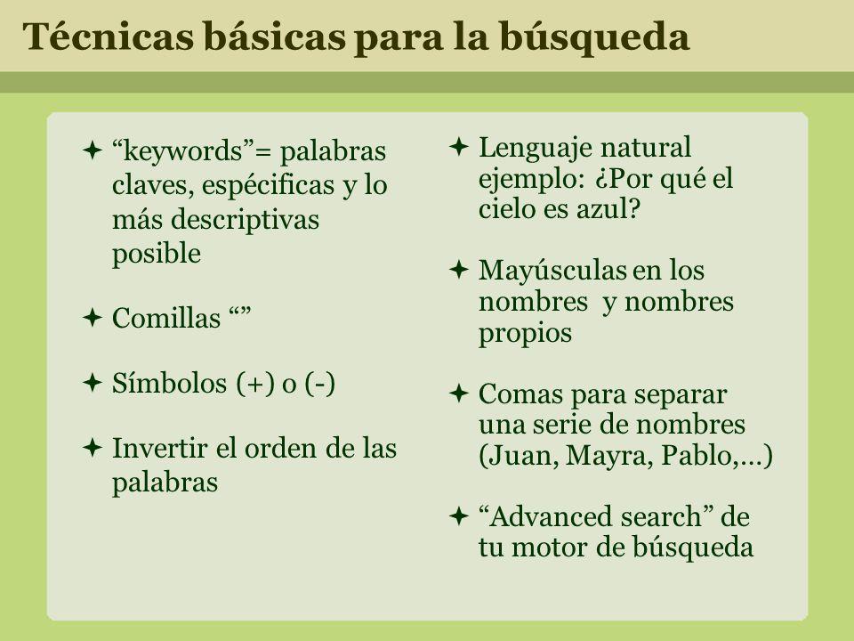Técnicas básicas para la búsqueda keywords= palabras claves, espécificas y lo más descriptivas posible Comillas Símbolos (+) o (-) Invertir el orden de las palabras Lenguaje natural ejemplo: ¿Por qué el cielo es azul.