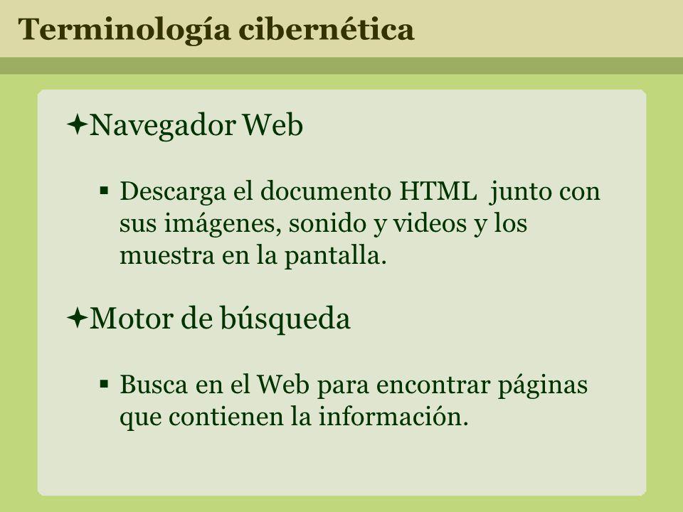 Terminología cibernética Navegador Web Descarga el documento HTML junto con sus imágenes, sonido y videos y los muestra en la pantalla.