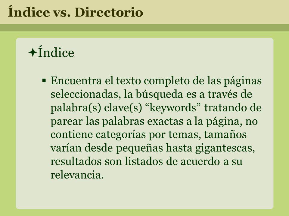 Índice Encuentra el texto completo de las páginas seleccionadas, la búsqueda es a través de palabra(s) clave(s) keywords tratando de parear las palabras exactas a la página, no contiene categorías por temas, tamaños varían desde pequeñas hasta gigantescas, resultados son listados de acuerdo a su relevancia.