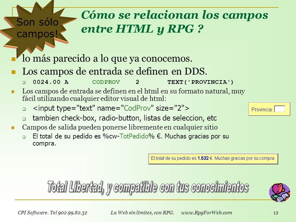 CPI Software. Tel 902.99.82.32 La Web sin límites, con RPG. www.RpgForWeb.com 11 Cómo funciona RPG For Web? Simple! Diseñas una página html, con datos