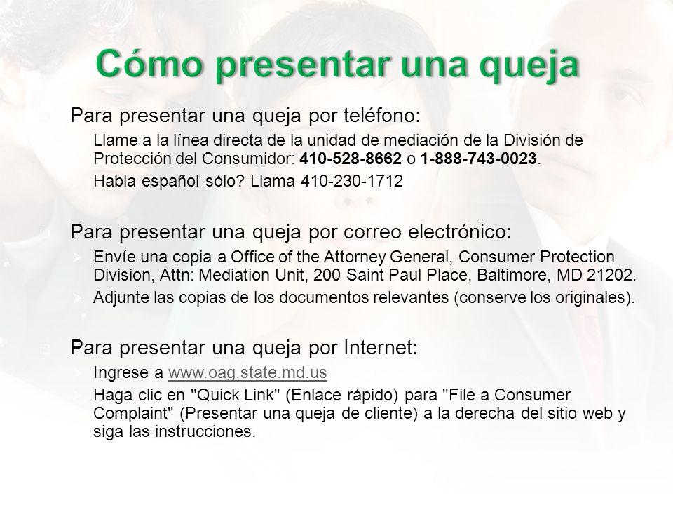 Para presentar una queja por teléfono: Llame a la línea directa de la unidad de mediación de la División de Protección del Consumidor: 410-528-8662 o 1-888-743-0023.