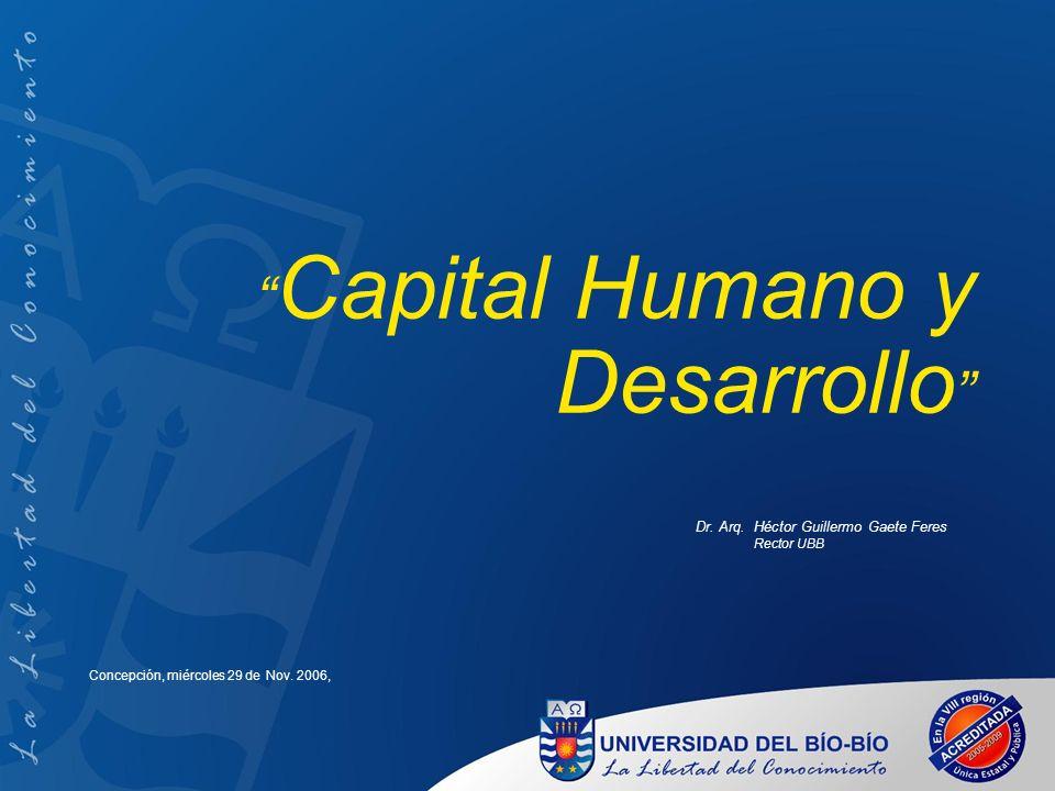 Capital Humano y Desarrollo Dr. Arq. Héctor Guillermo Gaete Feres Rector UBB Concepción, miércoles 29 de Nov. 2006,