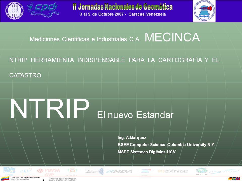 3 al 5 de Octubre 2007 - Caracas, Venezuela INDICE DE LA PRESENTACION Precedentes del NTRIP Precedentes del NTRIP Formatos de Datos RTK -- El estándar RTCM Formatos de Datos RTK -- El estándar RTCM Aparición de Internet y la Transmision IP Aparición de Internet y la Transmision IP Fundamentos del NTRIP Fundamentos del NTRIP El Experimento RTK NTRIP El Experimento RTK NTRIP Evaluación de resultados Evaluación de resultados Repaso a las precisiones --- Las necesidades de los Catastros Repaso a las precisiones --- Las necesidades de los Catastros Consideraciones Finales Consideraciones Finales