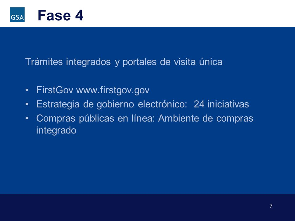7 Fase 4 Trámites integrados y portales de visita única FirstGov www.firstgov.gov Estrategia de gobierno electrónico: 24 iniciativas Compras públicas