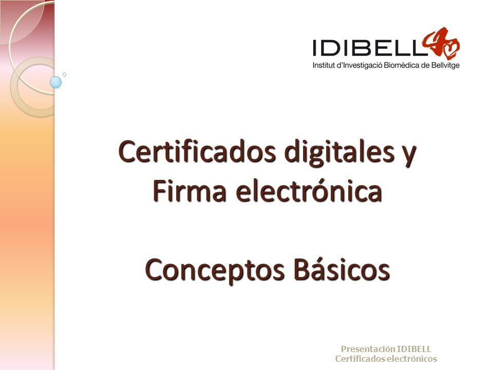 Certificados digitales y Firma electrónica Conceptos Básicos Presentación IDIBELL Certificados electrónicos