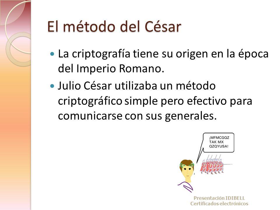 El método del César La criptografía tiene su origen en la época del Imperio Romano. Julio César utilizaba un método criptográfico simple pero efectivo