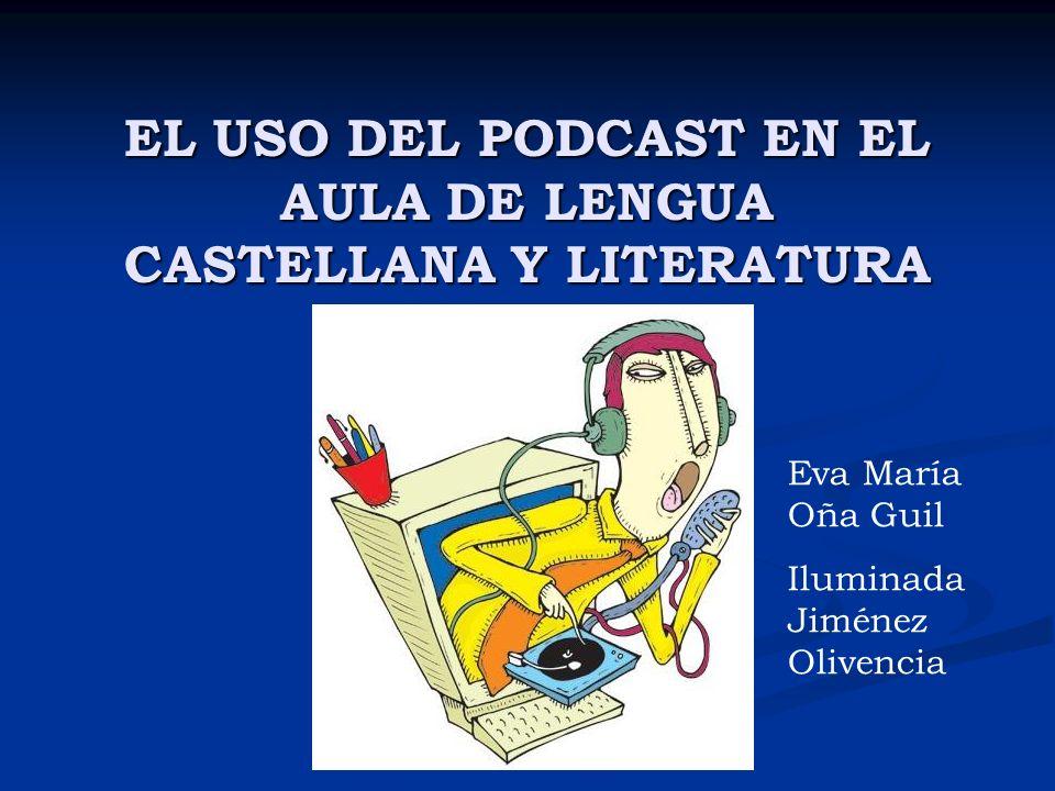 EL USO DEL PODCAST EN EL AULA DE LENGUA CASTELLANA Y LITERATURA Eva María Oña Guil Iluminada Jiménez Olivencia