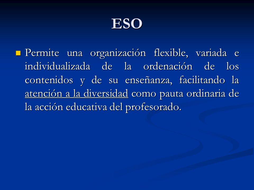 ESO Permite una organización flexible, variada e individualizada de la ordenación de los contenidos y de su enseñanza, facilitando la atención a la diversidad como pauta ordinaria de la acción educativa del profesorado.