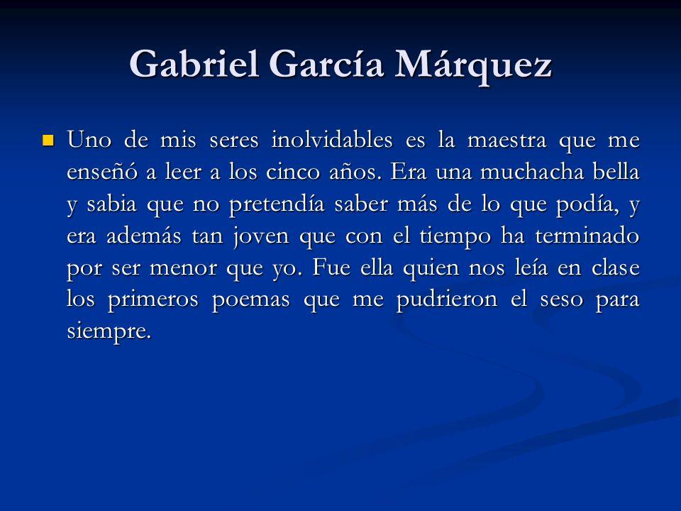 Gabriel García Márquez Uno de mis seres inolvidables es la maestra que me enseñó a leer a los cinco años.