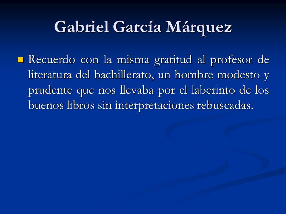 Gabriel García Márquez Recuerdo con la misma gratitud al profesor de literatura del bachillerato, un hombre modesto y prudente que nos llevaba por el laberinto de los buenos libros sin interpretaciones rebuscadas.
