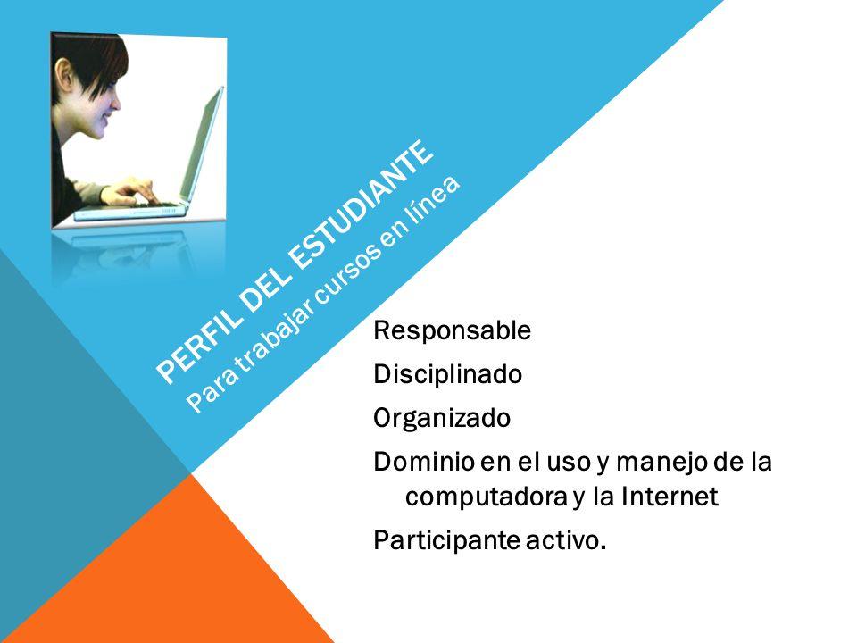PERFIL DEL ESTUDIANTE Responsable Disciplinado Organizado Dominio en el uso y manejo de la computadora y la Internet Participante activo. Para trabaja