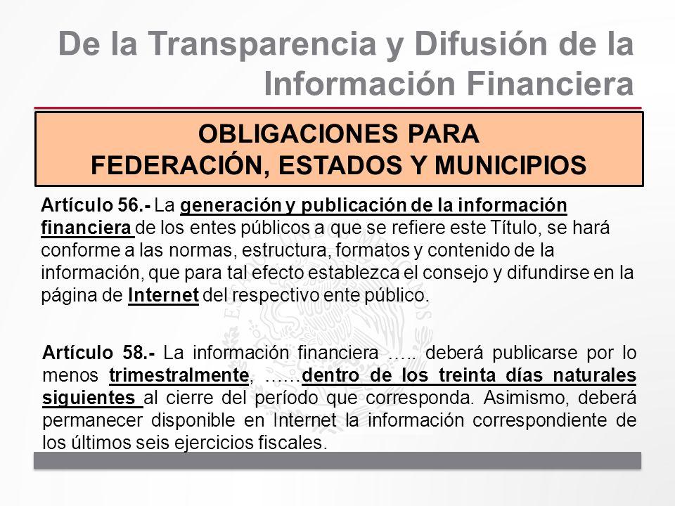 De la Transparencia y Difusión de la Información Financiera OBLIGACIONES PARA FEDERACIÓN, ESTADOS Y MUNICIPIOS Artículo 56.- La generación y publicaci