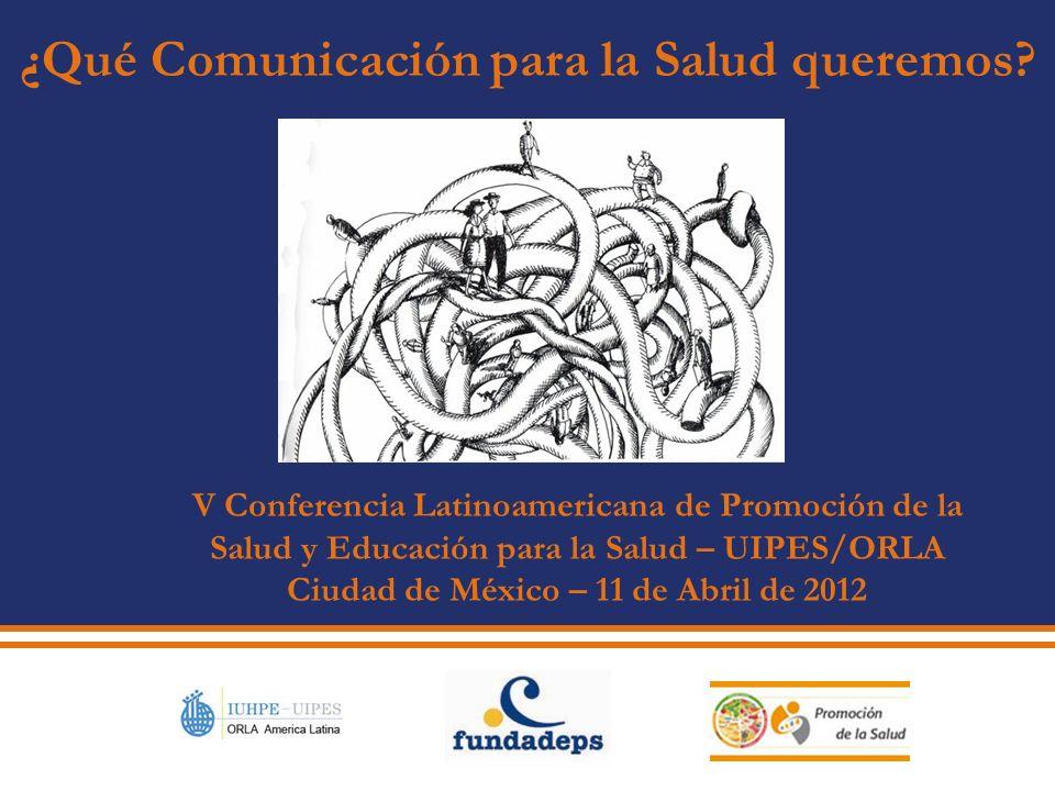 V Conferencia Latinoamericana de Promoción de la Salud y Educación para la Salud – UIPES/ORLA Ciudad de México – 11 de Abril de 2012 ¿Qué Comunicación