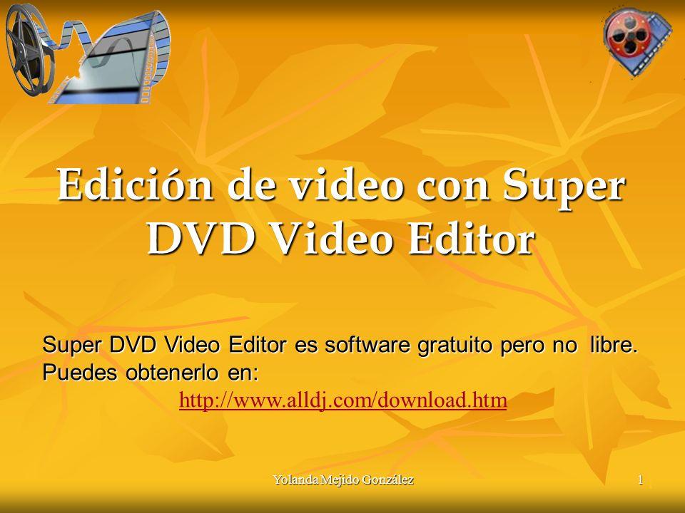 Yolanda Mejido González 1 Edición de video con Super DVD Video Editor 1 Super DVD Video Editor es software gratuito pero no libre.