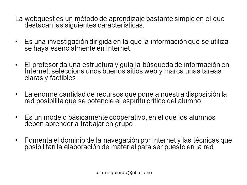 p.j.m.izquierdo@ub.uio.no La webquest es un método de aprendizaje bastante simple en el que destacan las siguientes características: Es una investigac