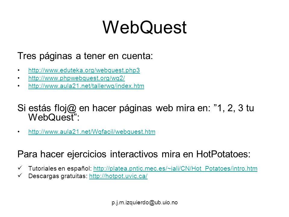 p.j.m.izquierdo@ub.uio.no WebQuest Tres páginas a tener en cuenta: http://www.eduteka.org/webquest.php3 http://www.phpwebquest.org/wq2/ http://www.aula21.net/tallerwq/index.htm Si estás floj@ en hacer páginas web mira en: 1, 2, 3 tu WebQuest: http://www.aula21.net/Wqfacil/webquest.htm Para hacer ejercicios interactivos mira en HotPotatoes: Tutoriales en español: http://platea.pntic.mec.es/~iali/CN/Hot_Potatoes/intro.htmhttp://platea.pntic.mec.es/~iali/CN/Hot_Potatoes/intro.htm Descargas gratuitas: http://hotpot.uvic.ca/http://hotpot.uvic.ca/