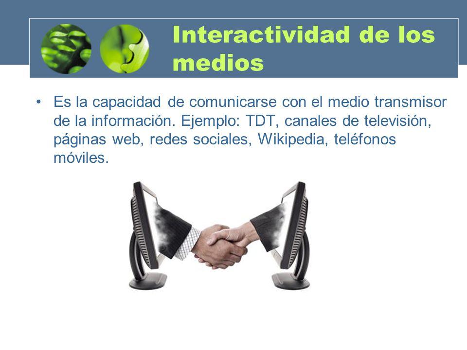 Interactividad de los medios Es la capacidad de comunicarse con el medio transmisor de la información. Ejemplo: TDT, canales de televisión, páginas we
