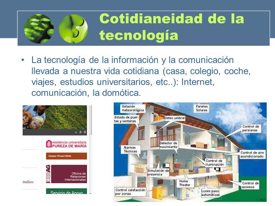 Cotidianeidad de la tecnología La tecnología de la información y la comunicación llevada a nuestra vida cotidiana (casa, colegio, coche, viajes, estud