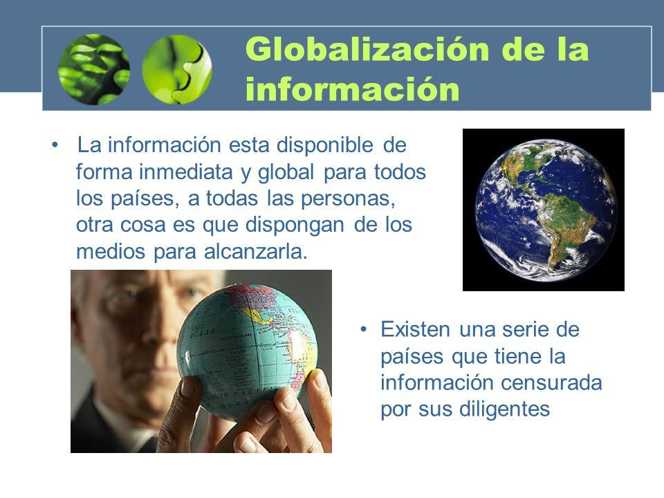 Globalización de la información La información esta disponible de forma inmediata y global para todos los países, a todas las personas, otra cosa es q