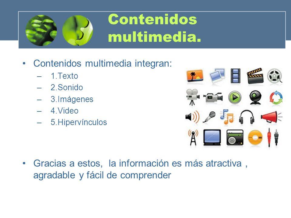 Contenidos multimedia. Contenidos multimedia integran: – 1.Texto – 2.Sonido – 3.Imágenes – 4.Video – 5.Hipervínculos Gracias a estos, la información e