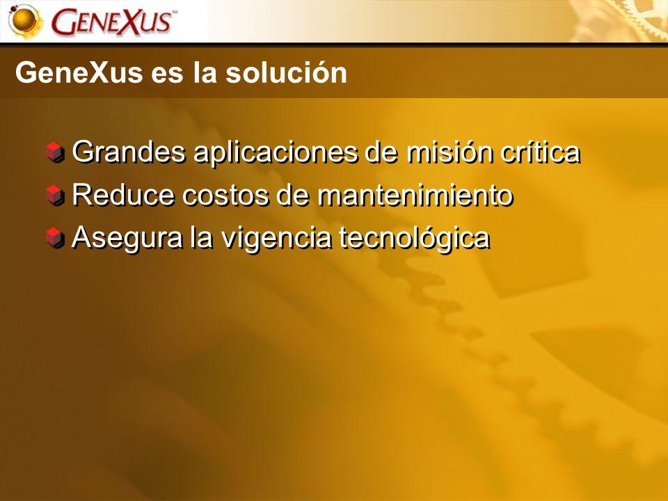 GeneXus es la solución Grandes aplicaciones de misión crítica Reduce costos de mantenimiento Asegura la vigencia tecnológica Grandes aplicaciones de m