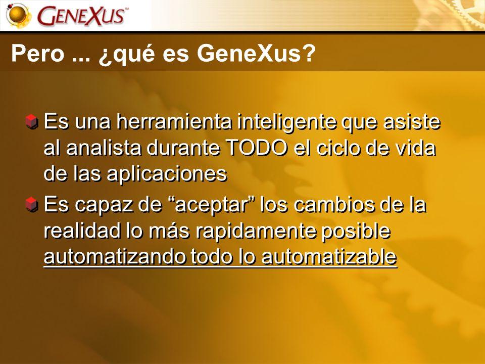 Pero... ¿qué es GeneXus? Es una herramienta inteligente que asiste al analista durante TODO el ciclo de vida de las aplicaciones Es capaz de aceptar l