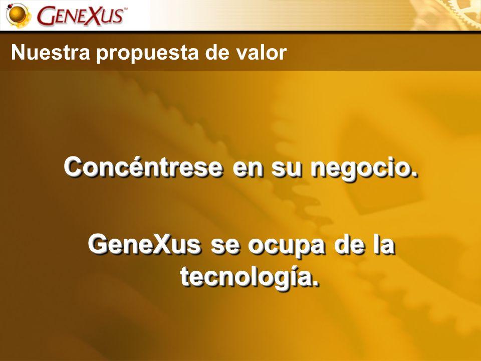 Nuestra propuesta de valor Concéntrese en su negocio. GeneXus se ocupa de la tecnología. Concéntrese en su negocio. GeneXus se ocupa de la tecnología.