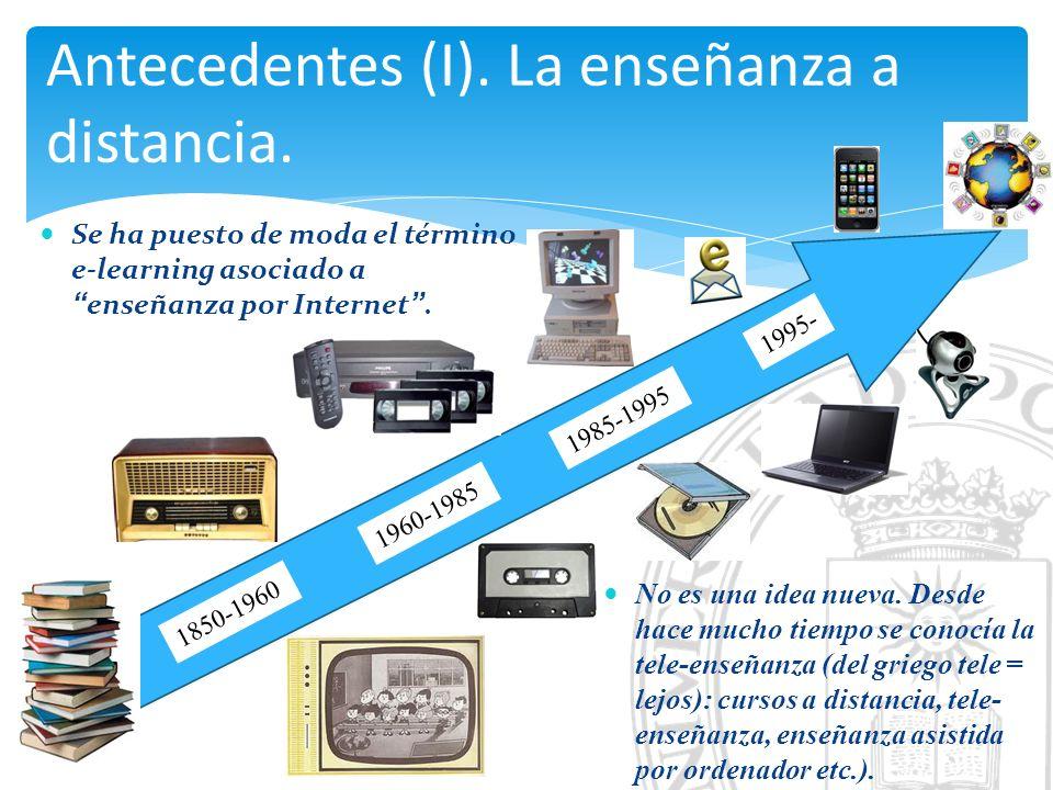 Antecedentes (I). La enseñanza a distancia. 1850-1960 1960-1985 1985-1995 1995- Se ha puesto de moda el término e-learning asociado aenseñanza por Int